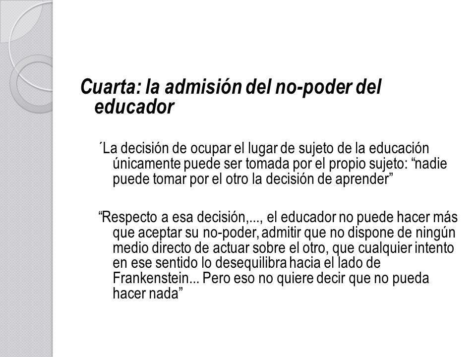 Cuarta: la admisión del no-poder del educador ´La decisión de ocupar el lugar de sujeto de la educación únicamente puede ser tomada por el propio suje