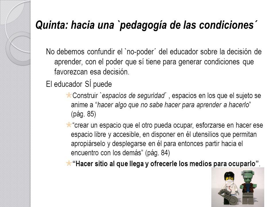 Quinta: hacia una `pedagogía de las condiciones´ No debemos confundir el `no-poder´ del educador sobre la decisión de aprender, con el poder que sí ti