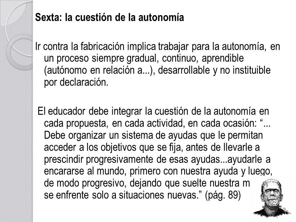 Sexta: la cuestión de la autonomía Ir contra la fabricación implica trabajar para la autonomía, en un proceso siempre gradual, continuo, aprendible (a