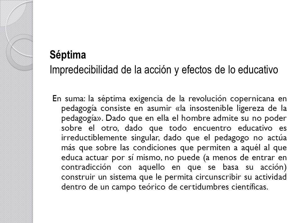 Séptima Impredecibilidad de la acción y efectos de lo educativo En suma: la séptima exigencia de la revolución copernicana en pedagogía consiste en as