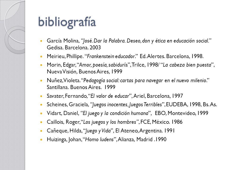 bibliografía García Molina, José. Dar la Palabra. Deseo, don y ética en educación social. Gedisa. Barcelona. 2003 Meirieu, Phillipe. Frankenstein educ
