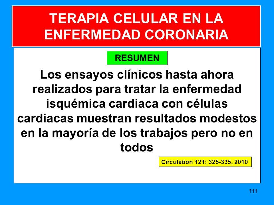 Los ensayos clínicos hasta ahora realizados para tratar la enfermedad isquémica cardiaca con células cardiacas muestran resultados modestos en la mayoría de los trabajos pero no en todos 111 TERAPIA CELULAR EN LA ENFERMEDAD CORONARIA Circulation 121; 325-335, 2010 RESUMEN