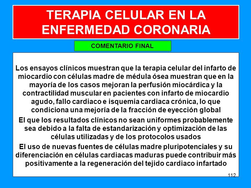 TERAPIA CELULAR EN LA ENFERMEDAD CORONARIA Los ensayos clínicos muestran que la terapia celular del infarto de miocardio con células madre de médula ósea muestran que en la mayoría de los casos mejoran la perfusión miocárdica y la contractilidad muscular en pacientes con infarto de miocardio agudo, fallo cardiaco e isquemia cardiaca crónica, lo que condiciona una mejoría de la fracción de eyección global El que los resultados clínicos no sean uniformes probablemente sea debido a la falta de estandarización y optimización de las células utilizadas y de los protocolos usados El uso de nuevas fuentes de células madre pluripotenciales y su diferenciación en células cardiacas maduras puede contribuir más positivamente a la regeneración del tejido cardiaco infartado 112 COMENTARIO FINAL