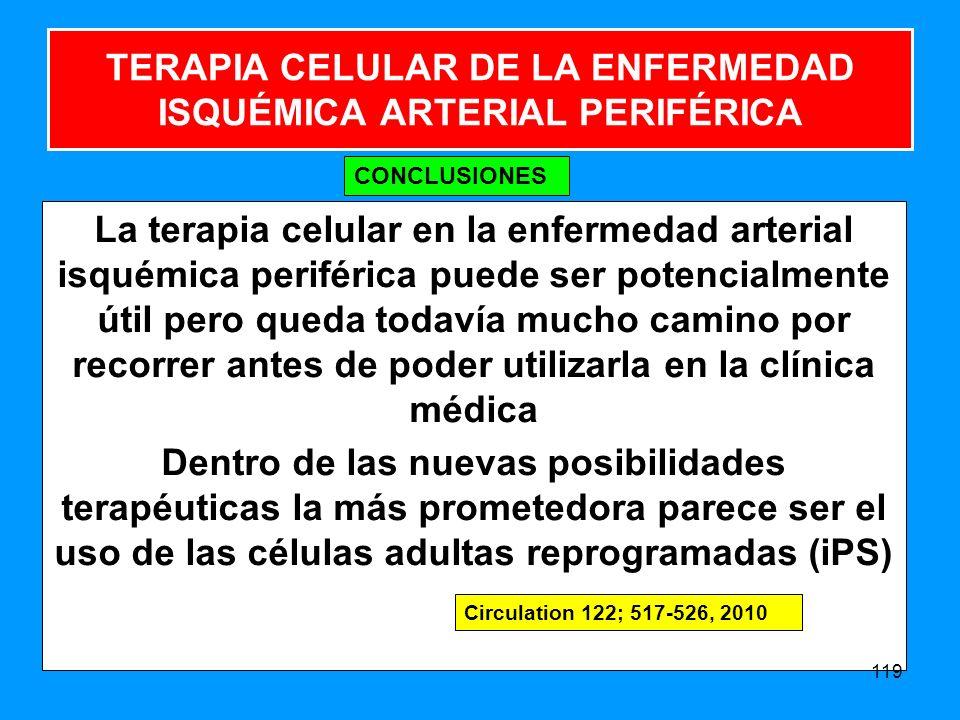 La terapia celular en la enfermedad arterial isquémica periférica puede ser potencialmente útil pero queda todavía mucho camino por recorrer antes de poder utilizarla en la clínica médica Dentro de las nuevas posibilidades terapéuticas la más prometedora parece ser el uso de las células adultas reprogramadas (iPS) 119 TERAPIA CELULAR DE LA ENFERMEDAD ISQUÉMICA ARTERIAL PERIFÉRICA CONCLUSIONES Circulation 122; 517-526, 2010