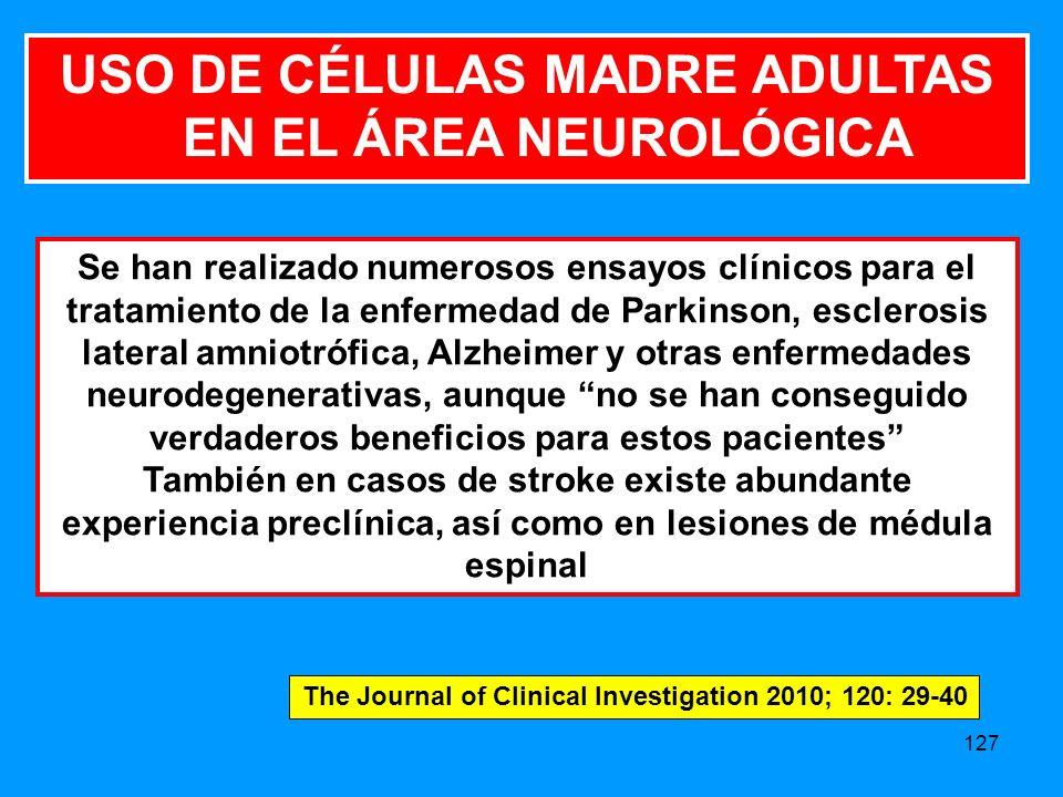 127 Se han realizado numerosos ensayos clínicos para el tratamiento de la enfermedad de Parkinson, esclerosis lateral amniotrófica, Alzheimer y otras enfermedades neurodegenerativas, aunque no se han conseguido verdaderos beneficios para estos pacientes También en casos de stroke existe abundante experiencia preclínica, así como en lesiones de médula espinal USO DE CÉLULAS MADRE ADULTAS EN EL ÁREA NEUROLÓGICA The Journal of Clinical Investigation 2010; 120: 29-40