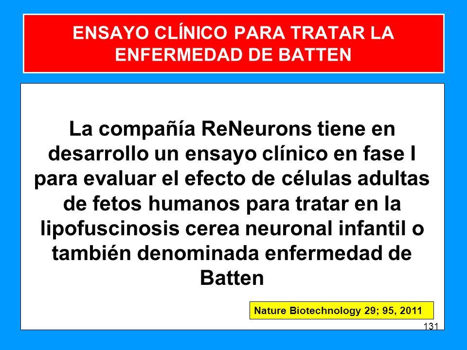 ENSAYO CLÍNICO PARA TRATAR LA ENFERMEDAD DE BATTEN La compañía ReNeurons tiene en desarrollo un ensayo clínico en fase I para evaluar el efecto de células adultas de fetos humanos para tratar en la lipofuscinosis cerea neuronal infantil o también denominada enfermedad de Batten 131 Nature Biotechnology 29; 95, 2011