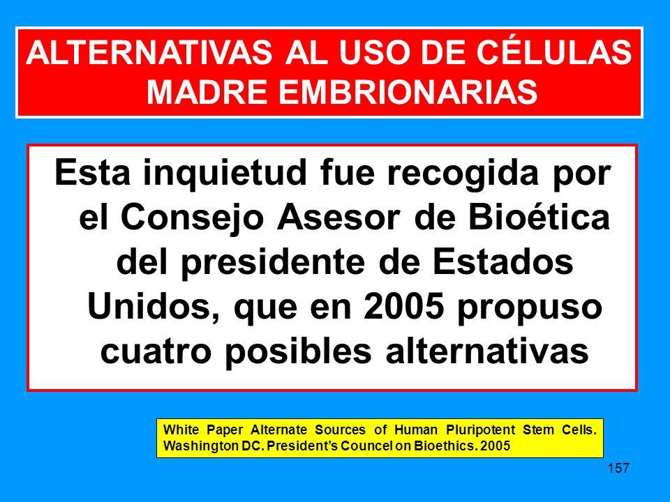 157 ALTERNATIVAS AL USO DE CÉLULAS MADRE EMBRIONARIAS Esta inquietud fue recogida por el Consejo Asesor de Bioética del presidente de Estados Unidos, que en 2005 propuso cuatro posibles alternativas White Paper Alternate Sources of Human Pluripotent Stem Cells.