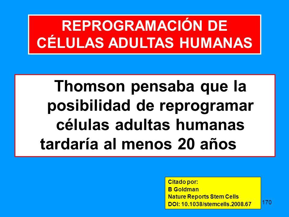 170 Thomson pensaba que la posibilidad de reprogramar células adultas humanas tardaría al menos 20 años Citado por: B Goldman Nature Reports Stem Cells DOI: 10.1038/stemcells.2008.67 REPROGRAMACIÓN DE CÉLULAS ADULTAS HUMANAS