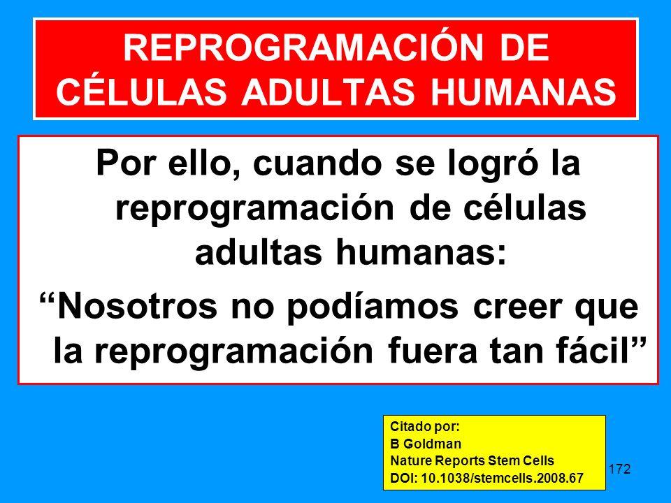 172 Por ello, cuando se logró la reprogramación de células adultas humanas: Nosotros no podíamos creer que la reprogramación fuera tan fácil REPROGRAMACIÓN DE CÉLULAS ADULTAS HUMANAS Citado por: B Goldman Nature Reports Stem Cells DOI: 10.1038/stemcells.2008.67
