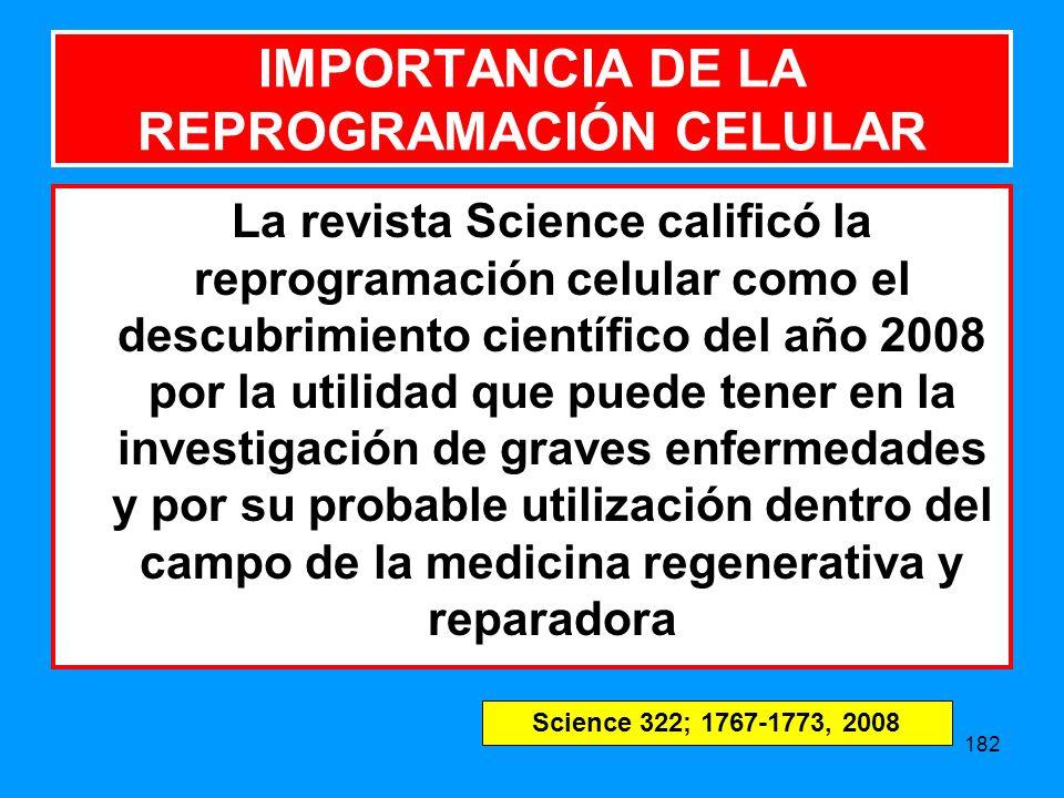 182 IMPORTANCIA DE LA REPROGRAMACIÓN CELULAR La revista Science calificó la reprogramación celular como el descubrimiento científico del año 2008 por la utilidad que puede tener en la investigación de graves enfermedades y por su probable utilización dentro del campo de la medicina regenerativa y reparadora Science 322; 1767-1773, 2008
