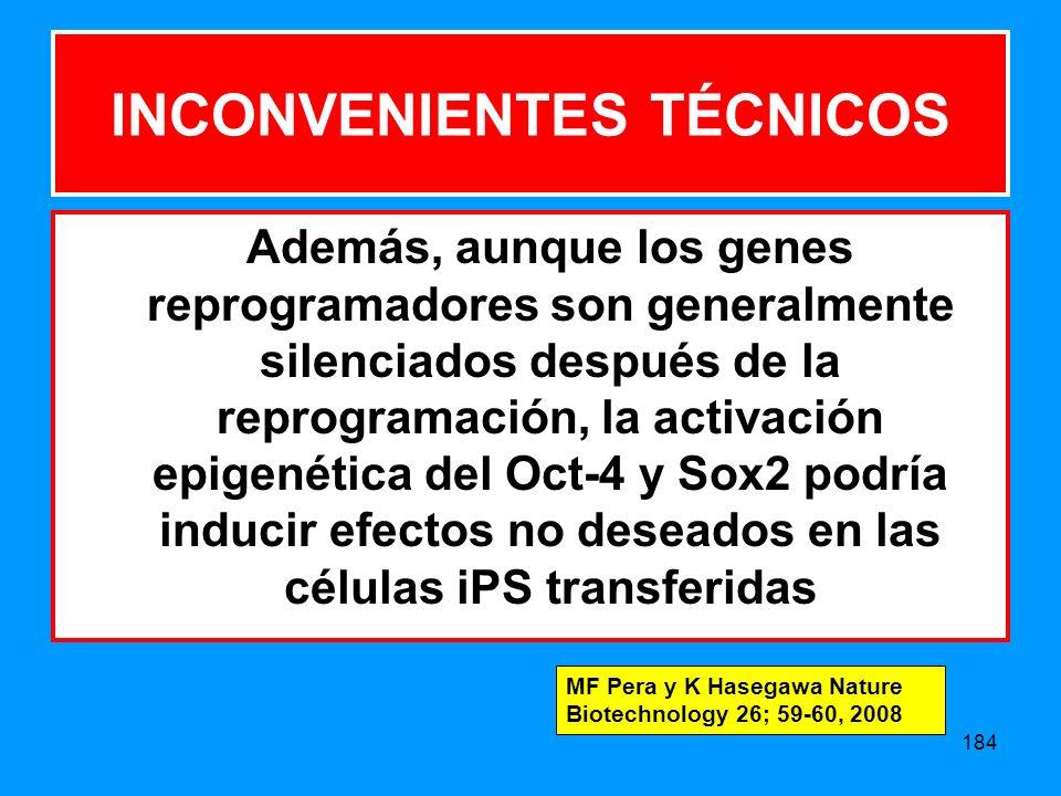 184 INCONVENIENTES TÉCNICOS Además, aunque los genes reprogramadores son generalmente silenciados después de la reprogramación, la activación epigenética del Oct-4 y Sox2 podría inducir efectos no deseados en las células iPS transferidas MF Pera y K Hasegawa Nature Biotechnology 26; 59-60, 2008