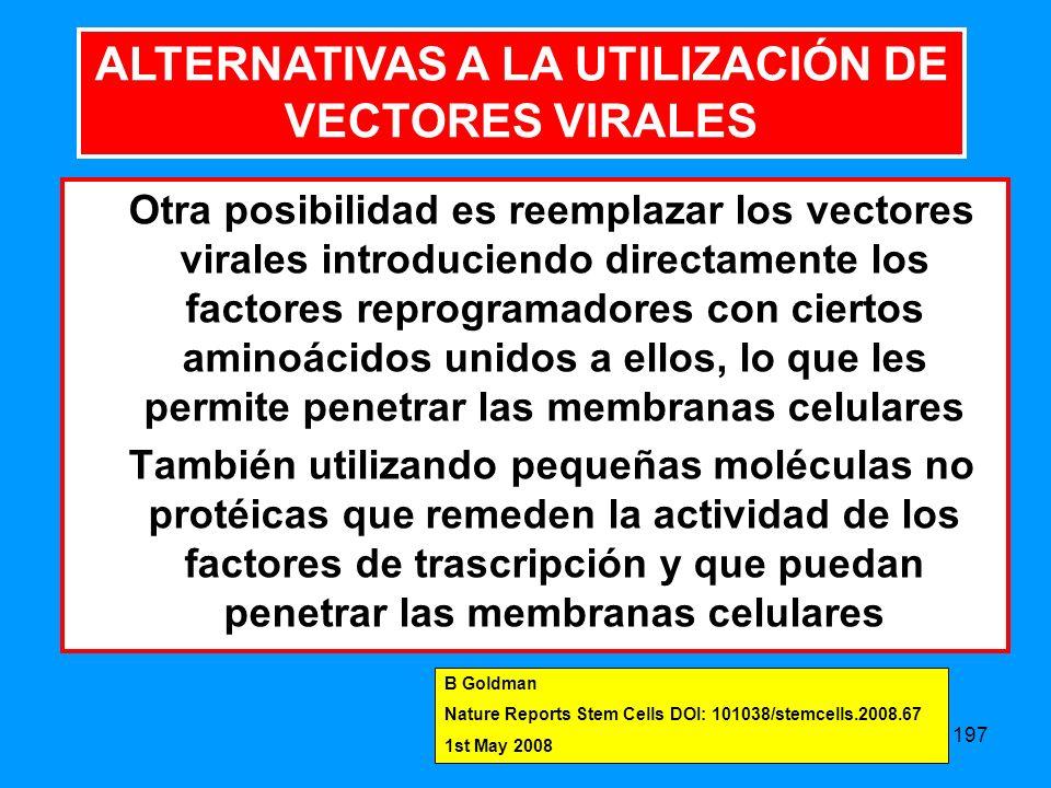 197 Otra posibilidad es reemplazar los vectores virales introduciendo directamente los factores reprogramadores con ciertos aminoácidos unidos a ellos, lo que les permite penetrar las membranas celulares También utilizando pequeñas moléculas no protéicas que remeden la actividad de los factores de trascripción y que puedan penetrar las membranas celulares ALTERNATIVAS A LA UTILIZACIÓN DE VECTORES VIRALES B Goldman Nature Reports Stem Cells DOI: 101038/stemcells.2008.67 1st May 2008