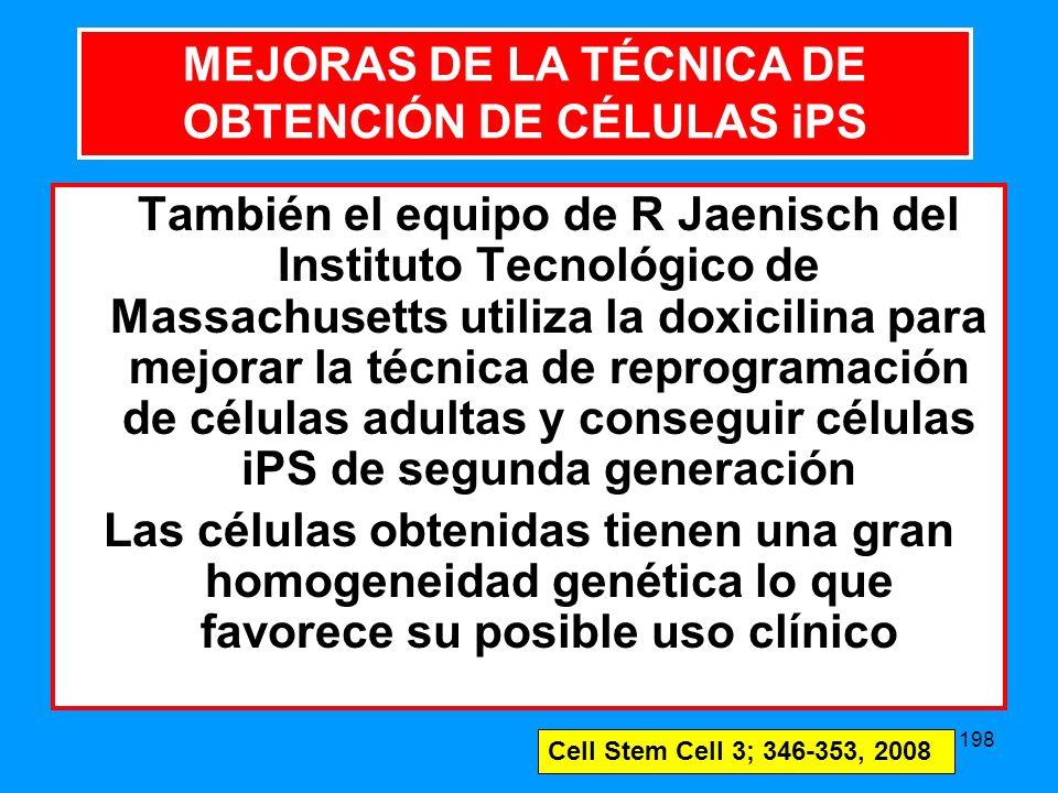 198 MEJORAS DE LA TÉCNICA DE OBTENCIÓN DE CÉLULAS También el equipo de R Jaenisch del Instituto Tecnológico de Massachusetts utiliza la doxicilina para mejorar la técnica de reprogramación de células adultas y conseguir células iPS de segunda generación Las células obtenidas tienen una gran homogeneidad genética lo que favorece su posible uso clínico MEJORAS DE LA TÉCNICA DE OBTENCIÓN DE CÉLULAS iPS Cell Stem Cell 3; 346-353, 2008