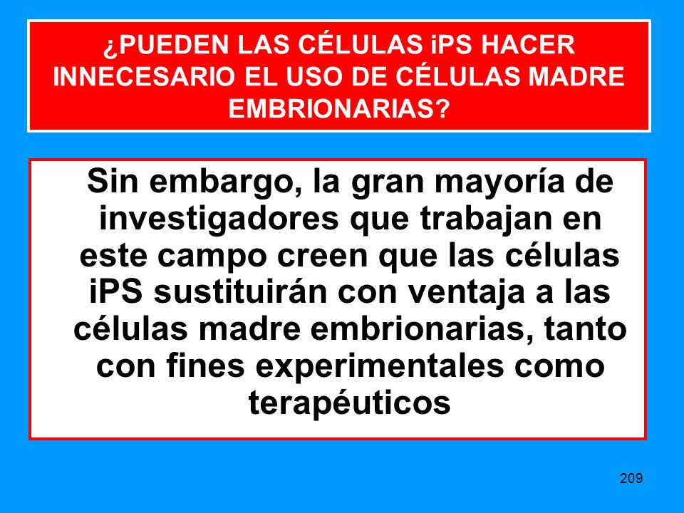 209 Sin embargo, la gran mayoría de investigadores que trabajan en este campo creen que las células iPS sustituirán con ventaja a las células madre embrionarias, tanto con fines experimentales como terapéuticos ¿PUEDEN LAS CÉLULAS iPS HACER INNECESARIO EL USO DE CÉLULAS MADRE EMBRIONARIAS?
