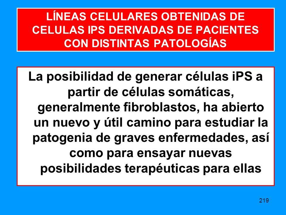 219 La posibilidad de generar células iPS a partir de células somáticas, generalmente fibroblastos, ha abierto un nuevo y útil camino para estudiar la patogenia de graves enfermedades, así como para ensayar nuevas posibilidades terapéuticas para ellas LÍNEAS CELULARES OBTENIDAS DE CELULAS IPS DERIVADAS DE PACIENTES CON DISTINTAS PATOLOGÍAS