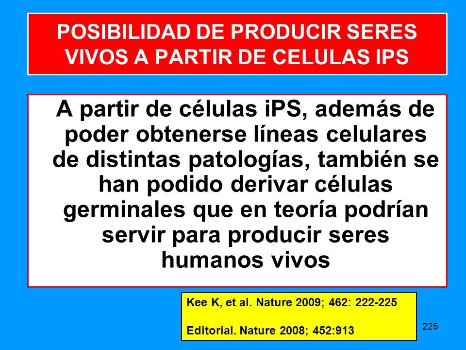 225 A partir de células iPS, además de poder obtenerse líneas celulares de distintas patologías, también se han podido derivar células germinales que en teoría podrían servir para producir seres humanos vivos POSIBILIDAD DE PRODUCIR SERES VIVOS A PARTIR DE CELULAS IPS Kee K, et al.