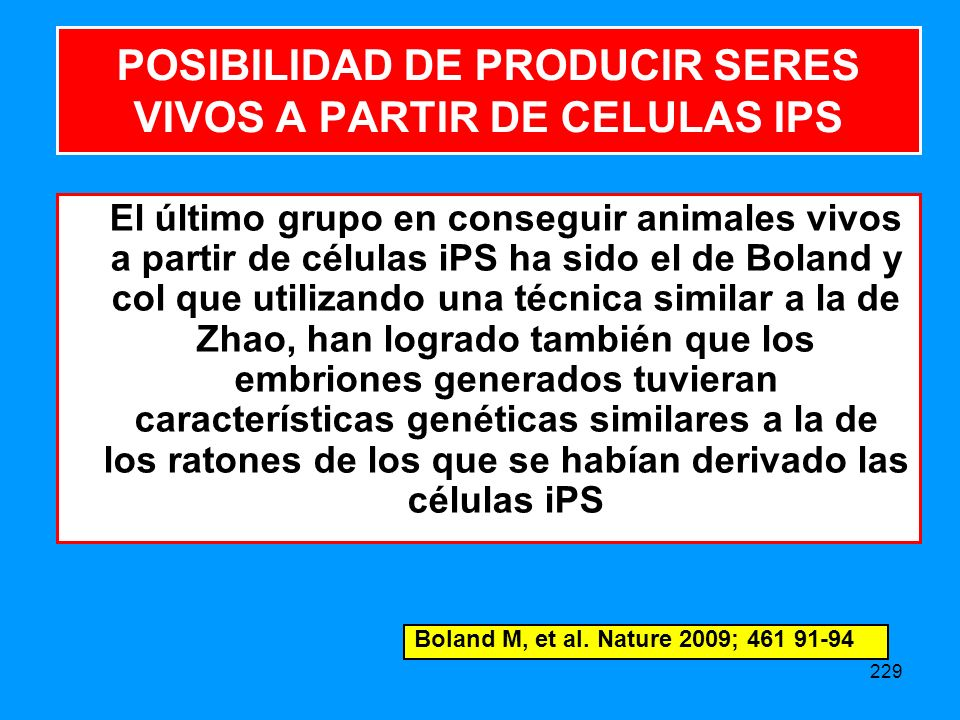 229 El último grupo en conseguir animales vivos a partir de células iPS ha sido el de Boland y col que utilizando una técnica similar a la de Zhao, han logrado también que los embriones generados tuvieran características genéticas similares a la de los ratones de los que se habían derivado las células iPS POSIBILIDAD DE PRODUCIR SERES VIVOS A PARTIR DE CELULAS IPS Boland M, et al.