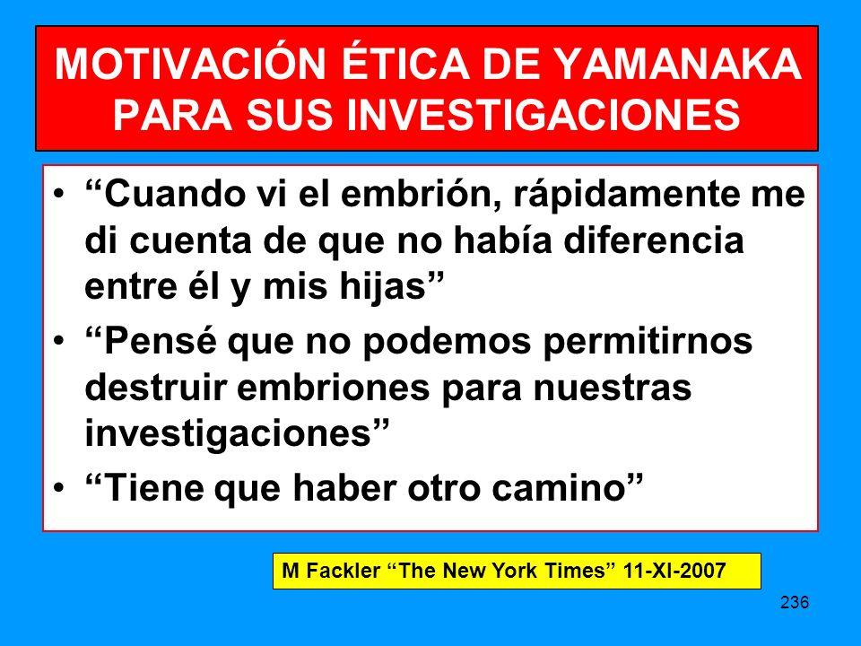 236 MOTIVACIÓN ÉTICA DE YAMANAKA PARA SUS INVESTIGACIONES Cuando vi el embrión, rápidamente me di cuenta de que no había diferencia entre él y mis hijas Pensé que no podemos permitirnos destruir embriones para nuestras investigaciones Tiene que haber otro camino M Fackler The New York Times 11-XI-2007