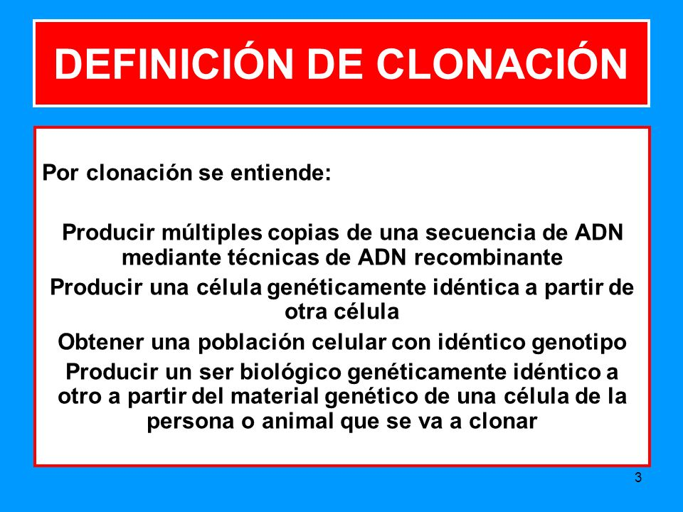 3 DEFINICIÓN DE CLONACIÓN Por clonación se entiende: Producir múltiples copias de una secuencia de ADN mediante técnicas de ADN recombinante Producir una célula genéticamente idéntica a partir de otra célula Obtener una población celular con idéntico genotipo Producir un ser biológico genéticamente idéntico a otro a partir del material genético de una célula de la persona o animal que se va a clonar