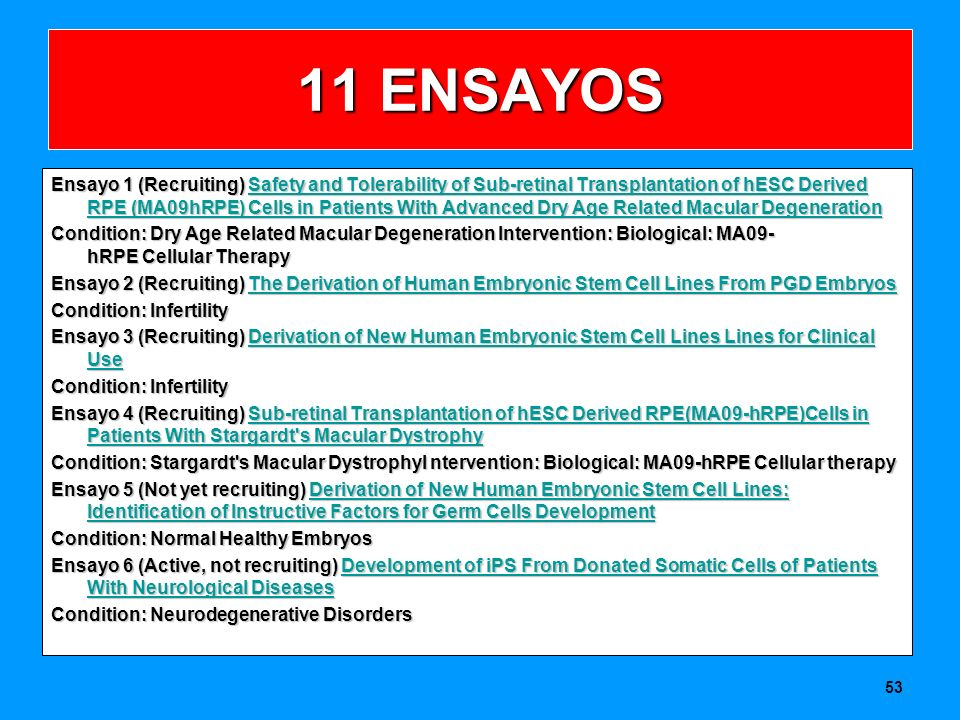 11 ENSAYOS Ensayo 1 (Recruiting) Safety and Tolerability of Sub-retinal Transplantation of hESC Derived RPE (MA09hRPE) Cells in Patients With Advanced Dry Age Related Macular Degeneration Safety and Tolerability of Sub-retinal Transplantation of hESC Derived RPE (MA09hRPE) Cells in Patients With Advanced Dry Age Related Macular DegenerationSafety and Tolerability of Sub-retinal Transplantation of hESC Derived RPE (MA09hRPE) Cells in Patients With Advanced Dry Age Related Macular Degeneration Condition: Dry Age Related Macular Degeneration Intervention: Biological: MA09- hRPE Cellular Therapy Ensayo 2 (Recruiting) The Derivation of Human Embryonic Stem Cell Lines From PGD Embryos The Derivation of Human Embryonic Stem Cell Lines From PGD EmbryosThe Derivation of Human Embryonic Stem Cell Lines From PGD Embryos Condition: Infertility Ensayo 3 (Recruiting) Derivation of New Human Embryonic Stem Cell Lines Lines for Clinical Use Derivation of New Human Embryonic Stem Cell Lines for Clinical UseDerivation of New Human Embryonic Stem Cell Lines for Clinical Use Condition: Infertility Ensayo 4 (Recruiting) Sub-retinal Transplantation of hESC Derived RPE(MA09-hRPE)Cells in Patients With Stargardt s Macular Dystrophy Sub-retinal Transplantation of hESC Derived RPE(MA09-hRPE)Cells in Patients With Stargardt s Macular DystrophySub-retinal Transplantation of hESC Derived RPE(MA09-hRPE)Cells in Patients With Stargardt s Macular Dystrophy Condition: Stargardt s Macular DystrophyI ntervention: Biological: MA09-hRPE Cellular therapy Ensayo 5 (Not yet recruiting) Derivation of New Human Embryonic Stem Cell Lines: Identification of Instructive Factors for Germ Cells Development Derivation of New Human Embryonic Stem Cell Lines: Identification of Instructive Factors for Germ Cells DevelopmentDerivation of New Human Embryonic Stem Cell Lines: Identification of Instructive Factors for Germ Cells Development Condition: Normal Healthy Embryos Ensayo 6 (Active, not recruiting) Development 