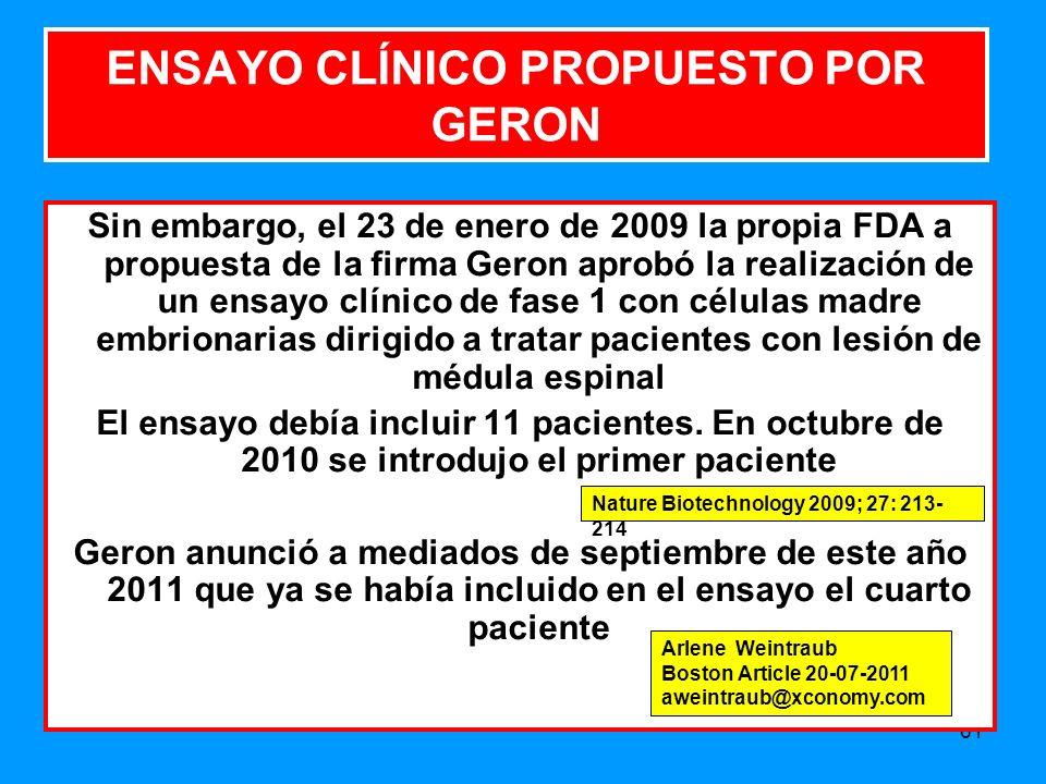 61 ENSAYO CLÍNICO PROPUESTO POR GERON Sin embargo, el 23 de enero de 2009 la propia FDA a propuesta de la firma Geron aprobó la realización de un ensayo clínico de fase 1 con células madre embrionarias dirigido a tratar pacientes con lesión de médula espinal El ensayo debía incluir 11 pacientes.