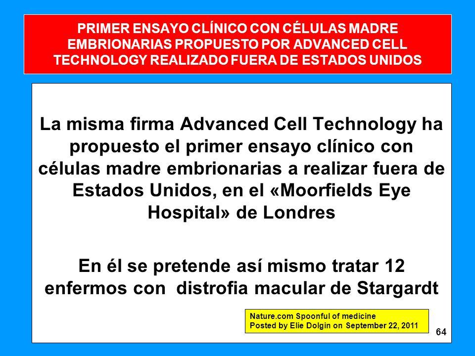 PRIMER ENSAYO CLÍNICO CON CÉLULAS MADRE EMBRIONARIAS PROPUESTO POR ADVANCED CELL TECHNOLOGY REALIZADO FUERA DE ESTADOS UNIDOS La misma firma Advanced Cell Technology ha propuesto el primer ensayo clínico con células madre embrionarias a realizar fuera de Estados Unidos, en el «Moorfields Eye Hospital» de Londres En él se pretende así mismo tratar 12 enfermos con distrofia macular de Stargardt Nature.com Spoonful of medicine Posted by Elie Dolgin on September 22, 2011 64