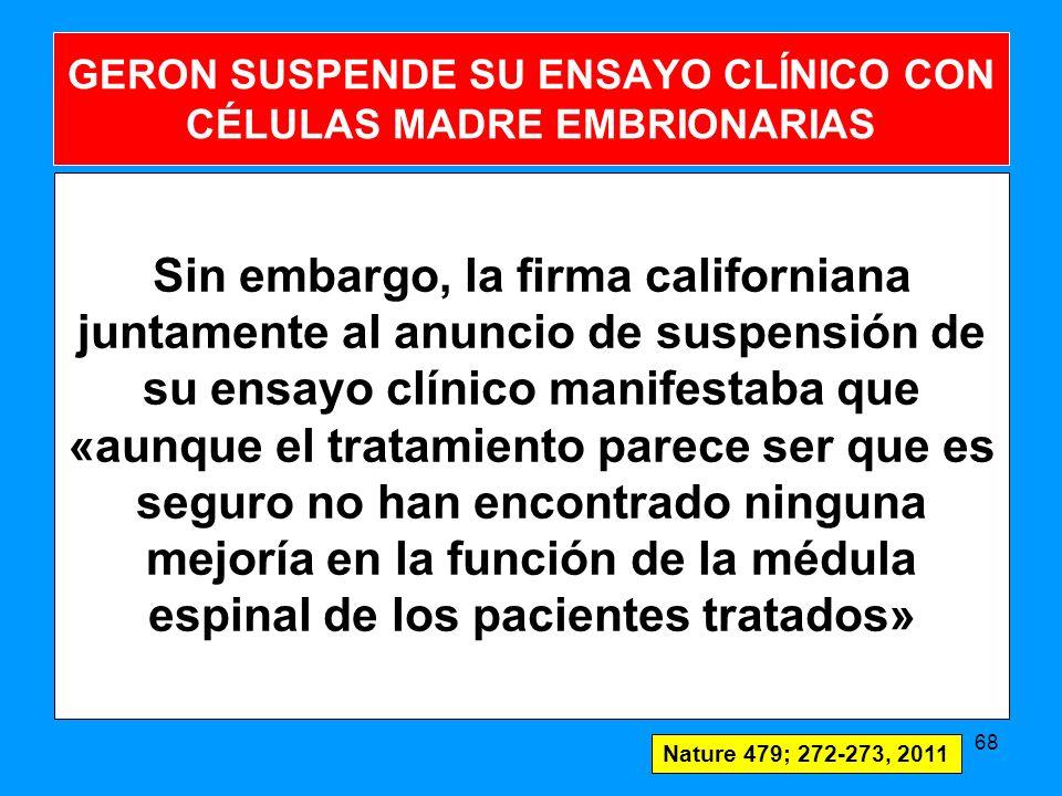 Sin embargo, la firma californiana juntamente al anuncio de suspensión de su ensayo clínico manifestaba que «aunque el tratamiento parece ser que es seguro no han encontrado ninguna mejoría en la función de la médula espinal de los pacientes tratados» 68 GERON SUSPENDE SU ENSAYO CLÍNICO CON CÉLULAS MADRE EMBRIONARIAS Nature 479; 272-273, 2011