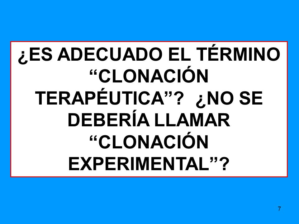 7 ¿ES ADECUADO EL TÉRMINO CLONACIÓN TERAPÉUTICA? ¿NO SE DEBERÍA LLAMAR CLONACIÓN EXPERIMENTAL?
