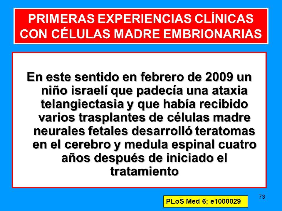 73 PRIMERAS EXPERIENCIAS CLÍNICAS CON CÉLULAS MADRE EMBRIONARIAS En este sentido en febrero de 2009 un niño israelí que padecía una ataxia telangiectasia y que había recibido varios trasplantes de células madre neurales fetales desarrolló teratomas en el cerebro y medula espinal cuatro años después de iniciado el tratamiento PLoS Med 6; e1000029