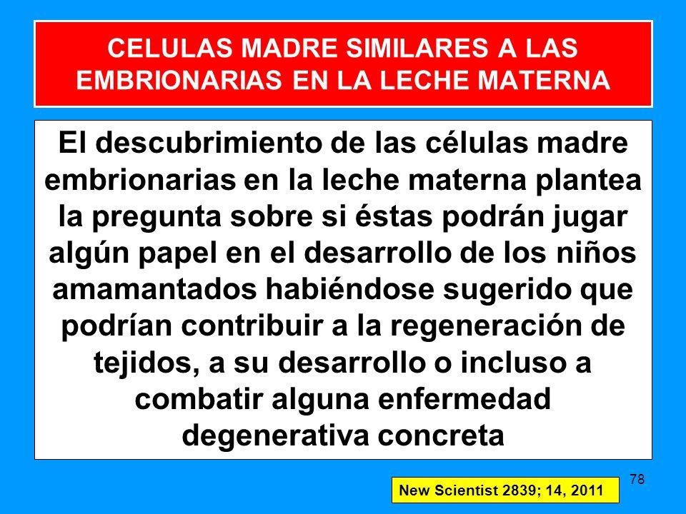 El descubrimiento de las células madre embrionarias en la leche materna plantea la pregunta sobre si éstas podrán jugar algún papel en el desarrollo de los niños amamantados habiéndose sugerido que podrían contribuir a la regeneración de tejidos, a su desarrollo o incluso a combatir alguna enfermedad degenerativa concreta 78 New Scientist 2839; 14, 2011 CELULAS MADRE SIMILARES A LAS EMBRIONARIAS EN LA LECHE MATERNA