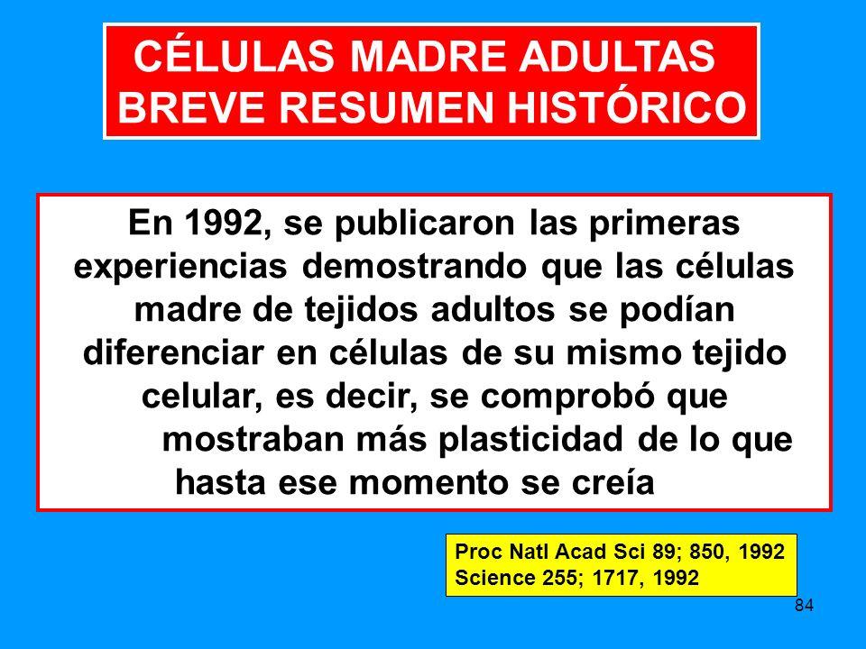 84 En 1992, se publicaron las primeras experiencias demostrando que las células madre de tejidos adultos se podían diferenciar en células de su mismo tejido celular, es decir, se comprobó que mostraban más plasticidad de lo que hasta ese momento se creía Proc Natl Acad Sci 89; 850, 1992 Science 255; 1717, 1992 CÉLULAS MADRE ADULTAS BREVE RESUMEN HISTÓRICO