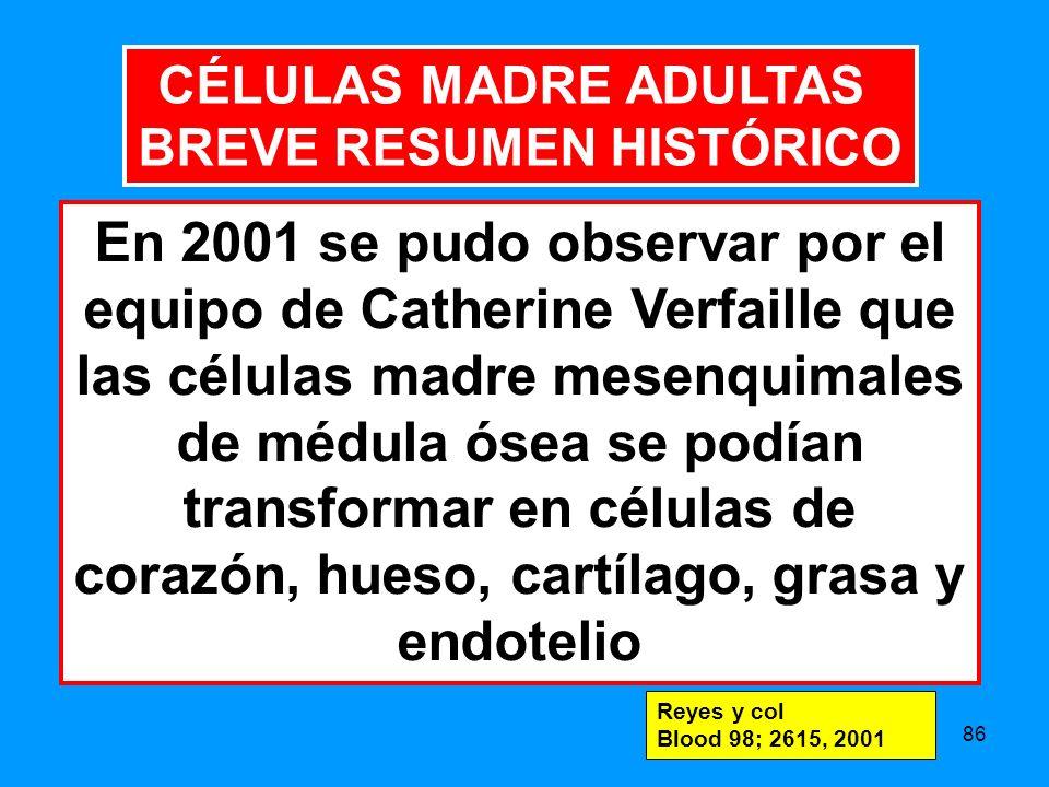 86 En 2001 se pudo observar por el equipo de Catherine Verfaille que las células madre mesenquimales de médula ósea se podían transformar en células de corazón, hueso, cartílago, grasa y endotelio Reyes y col Blood 98; 2615, 2001 CÉLULAS MADRE ADULTAS BREVE RESUMEN HISTÓRICO
