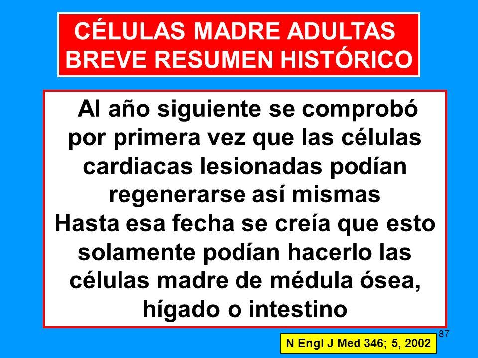 87 Al año siguiente se comprobó por primera vez que las células cardiacas lesionadas podían regenerarse así mismas Hasta esa fecha se creía que esto solamente podían hacerlo las células madre de médula ósea, hígado o intestino N Engl J Med 346; 5, 2002 CÉLULAS MADRE ADULTAS BREVE RESUMEN HISTÓRICO