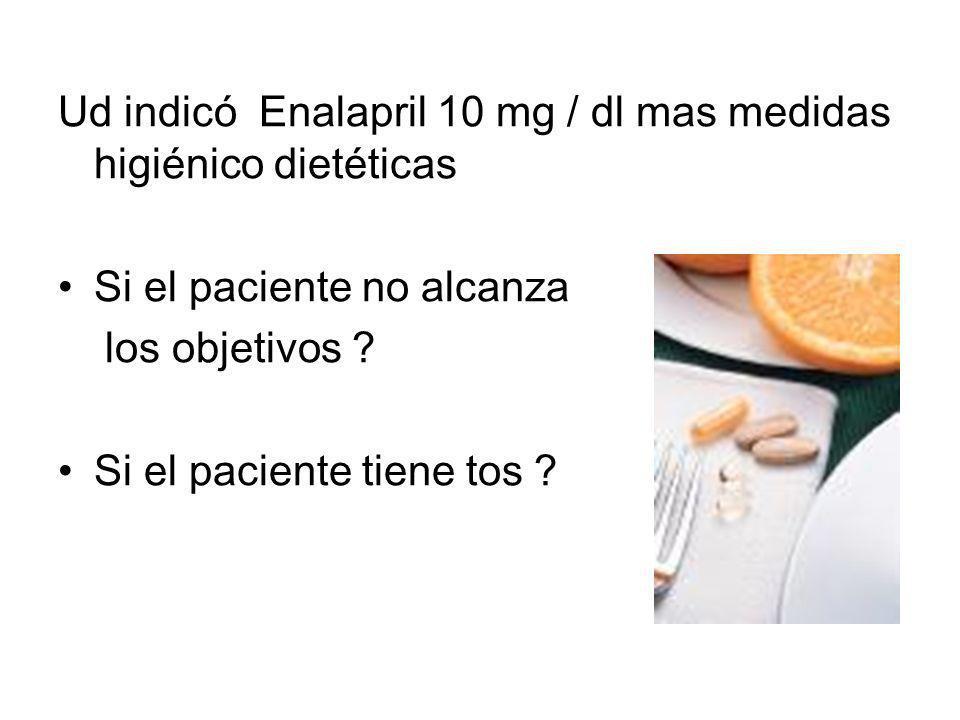 Ud indicó Enalapril 10 mg / dl mas medidas higiénico dietéticas Si el paciente no alcanza los objetivos ? Si el paciente tiene tos ?