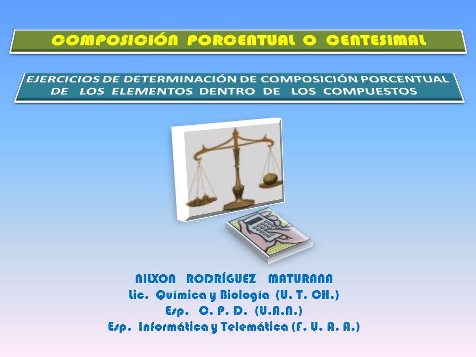 NILXON RODRÍGUEZ MATURANA Lic. Química y Biología (U. T. CH.) Esp. C. P. D. (U.A.N.) Esp. Informática y Telemática (F. U. A. A.)