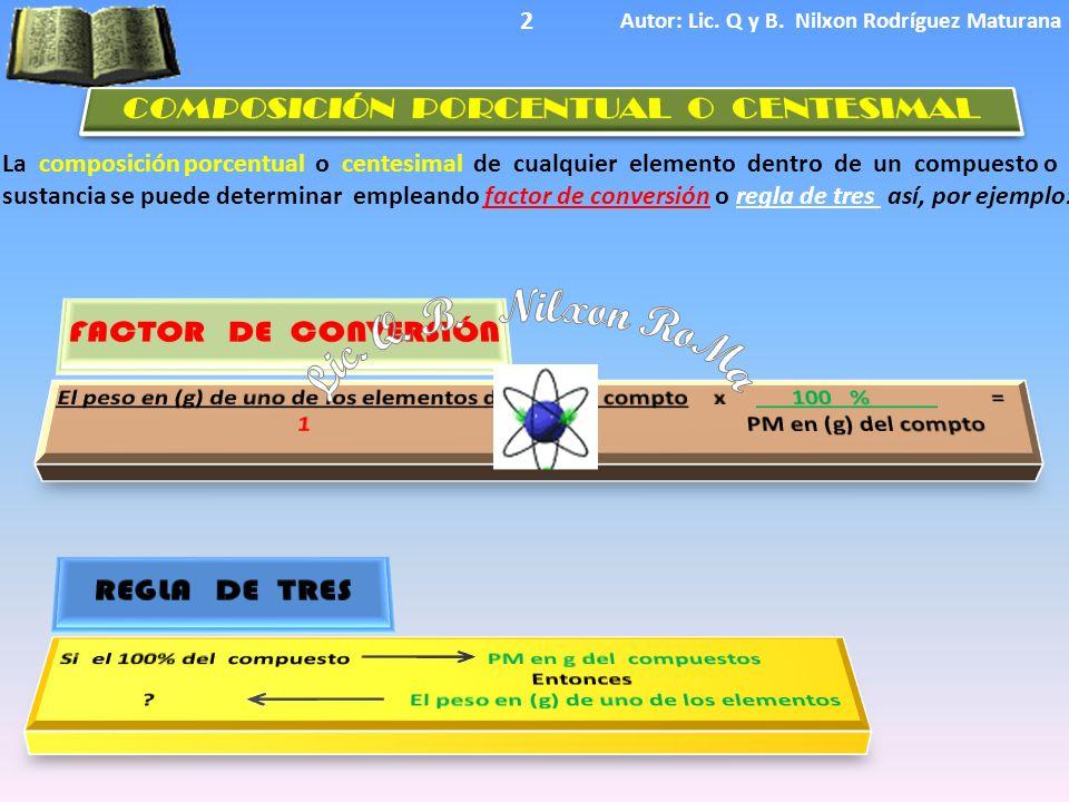 La composición porcentual o centesimal de cualquier elemento dentro de un compuesto o sustancia se puede determinar empleando factor de conversión o regla de tres así, por ejemplo: Autor: Lic.