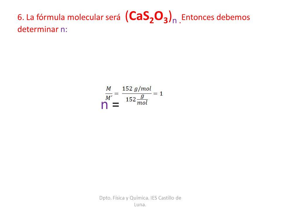 6. La fórmula molecular será (CaS 2 O 3 ) n. Entonces debemos determinar n: n = Dpto. Física y Química. IES Castillo de Luna.