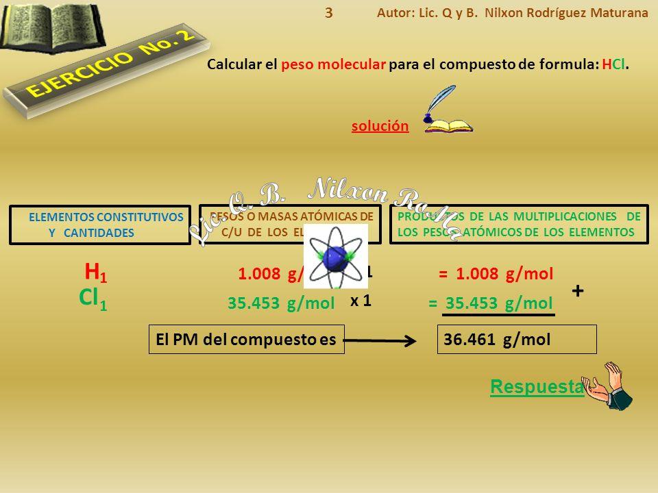 ELEMENTOS CONSTITUTIVOS Y CANTIDADES Respuesta El PM del compuesto es solución Calcular el peso molecular para el compuesto de formula: HCl.