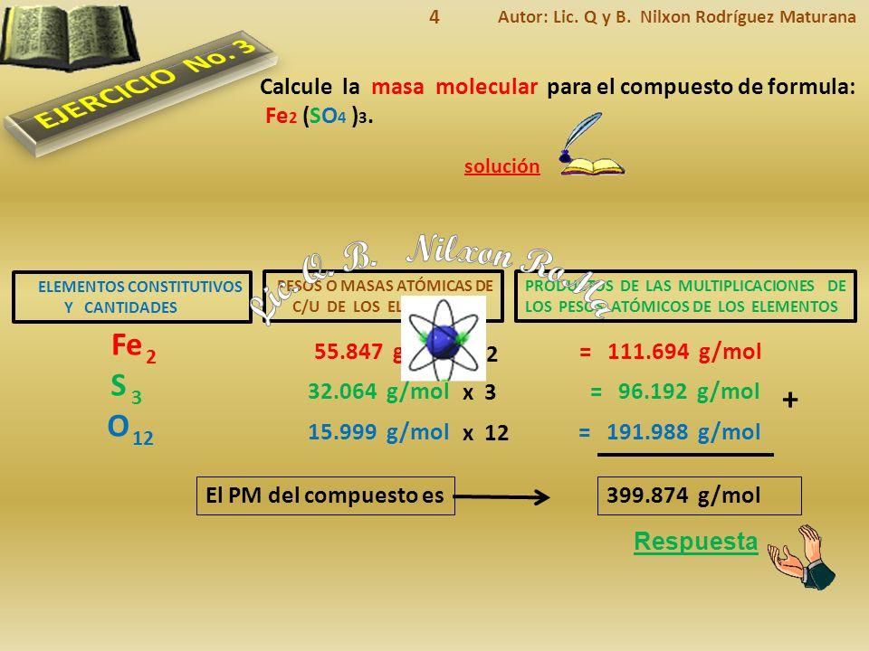 ELEMENTOS CONSTITUTIVOS Y CANTIDADES Respuesta El PM del compuesto es solución Calcule la masa molecular para el compuesto de formula: Fe 2 (SO 4 ) 3.