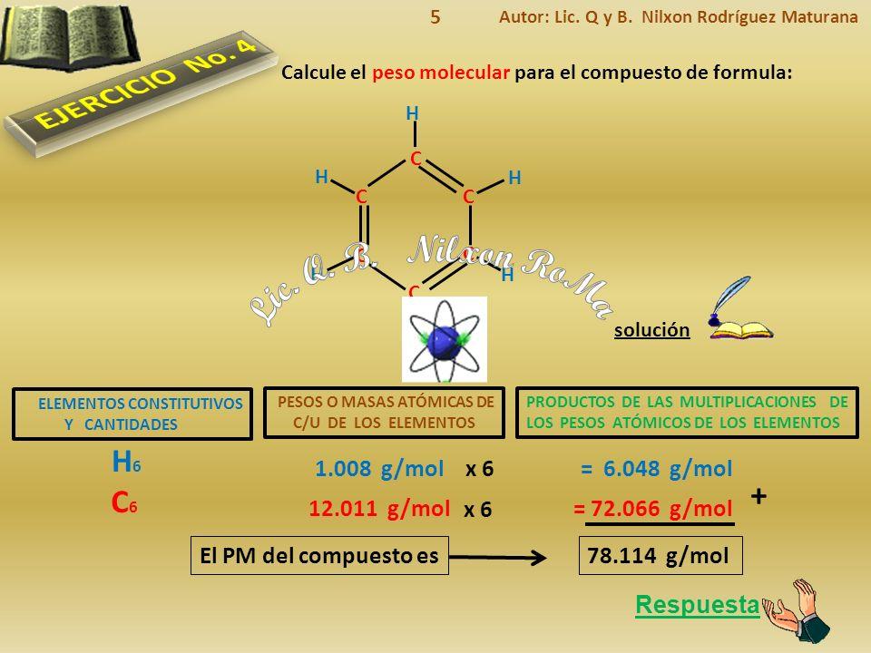 ELEMENTOS CONSTITUTIVOS Y CANTIDADES Respuesta El PM del compuesto es solución Calcule el peso molecular para el compuesto de formula: PESOS O MASAS ATÓMICAS DE C/U DE LOS ELEMENTOS PRODUCTOS DE LAS MULTIPLICACIONES DE LOS PESOS ATÓMICOS DE LOS ELEMENTOS H6H6 1.008 g/mol= 6.048 g/mol C6C6 12.011 g/mol= 72.066 g/mol + 78.114 g/mol Autor: Lic.