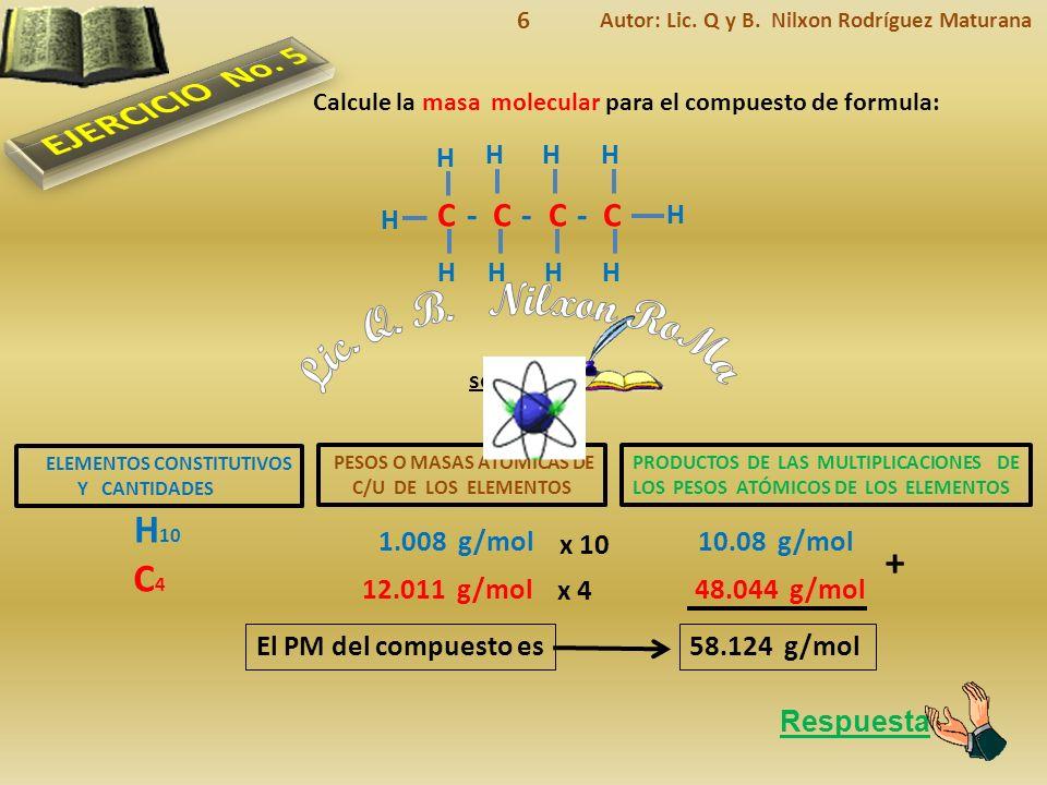 ELEMENTOS CONSTITUTIVOS Y CANTIDADES Respuesta El PM del compuesto es solución Calcule la masa molecular para el compuesto de formula: PESOS O MASAS ATÓMICAS DE C/U DE LOS ELEMENTOS PRODUCTOS DE LAS MULTIPLICACIONES DE LOS PESOS ATÓMICOS DE LOS ELEMENTOS H 10 1.008 g/mol10.08 g/mol C4C4 12.011 g/mol48.044 g/mol + 58.124 g/mol Autor: Lic.
