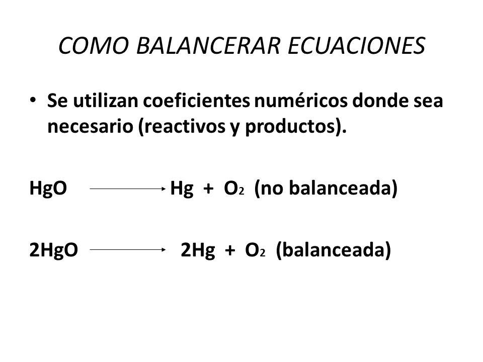 COMO BALANCERAR ECUACIONES Se utilizan coeficientes numéricos donde sea necesario (reactivos y productos). HgO Hg + O 2 (no balanceada) 2HgO 2Hg + O 2