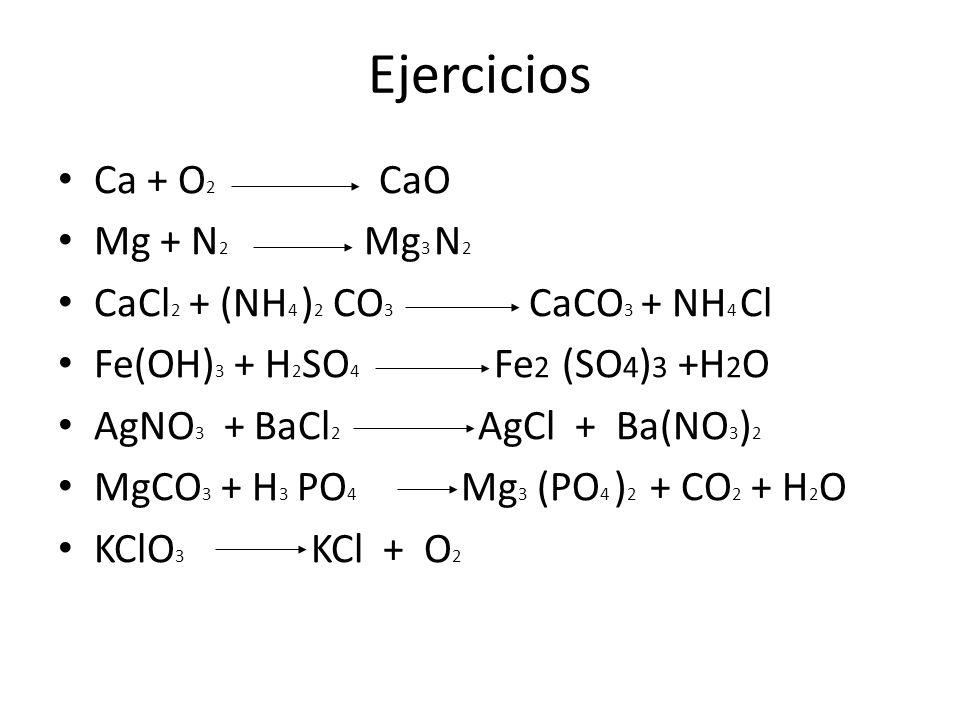 Ejercicios Ca + O 2 CaO Mg + N 2 Mg 3 N 2 CaCl 2 + (NH 4 ) 2 CO 3 CaCO 3 + NH 4 Cl Fe(OH) 3 + H 2 SO 4 Fe 2 (SO 4 ) 3 +H 2 O AgNO 3 + BaCl 2 AgCl + Ba(NO 3 ) 2 MgCO 3 + H 3 PO 4 Mg 3 (PO 4 ) 2 + CO 2 + H 2 O KClO 3 KCl + O 2