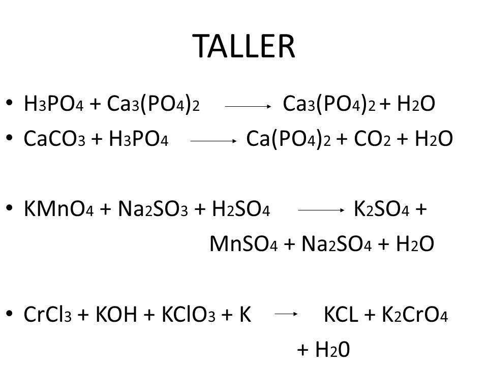TALLER H 3 PO 4 + Ca 3 (PO 4 ) 2 Ca 3 (PO 4 ) 2 + H 2 O CaCO 3 + H 3 PO 4 Ca(PO 4 ) 2 + CO 2 + H 2 O KMnO 4 + Na 2 SO 3 + H 2 SO 4 K 2 SO 4 + MnSO 4 + Na 2 SO 4 + H 2 O CrCl 3 + KOH + KClO 3 + K KCL + K 2 CrO 4 + H 2 0