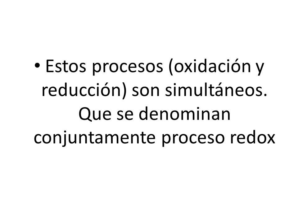 Estos procesos (oxidación y reducción) son simultáneos. Que se denominan conjuntamente proceso redox