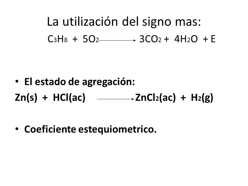 La utilización del signo mas: C 3 H 8 + 5O 2 3CO 2 + 4H 2 O + E El estado de agregación: Zn(s) + HCl(ac) ZnCl 2 (ac) + H 2 (g) Coeficiente estequiometrico.