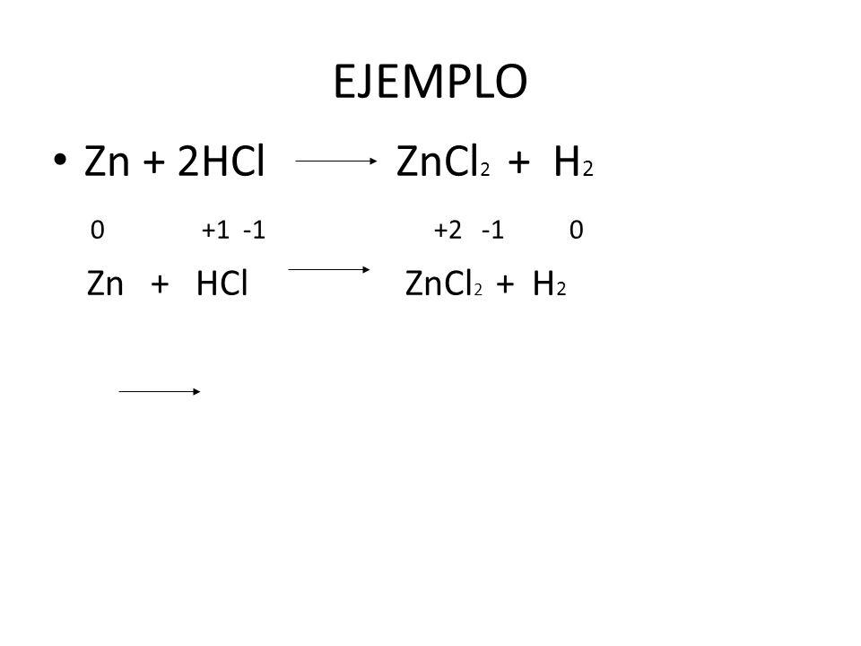 EJEMPLO Zn + 2HCl ZnCl 2 + H 2 0 +1 -1 +2 -1 0 Zn + HCl ZnCl 2 + H 2