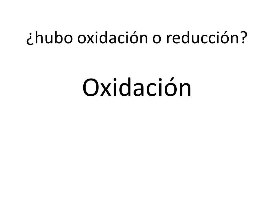 ¿hubo oxidación o reducción? Oxidación