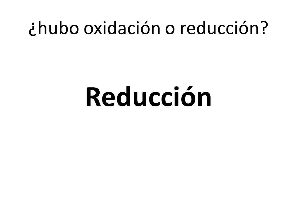 ¿hubo oxidación o reducción? Reducción