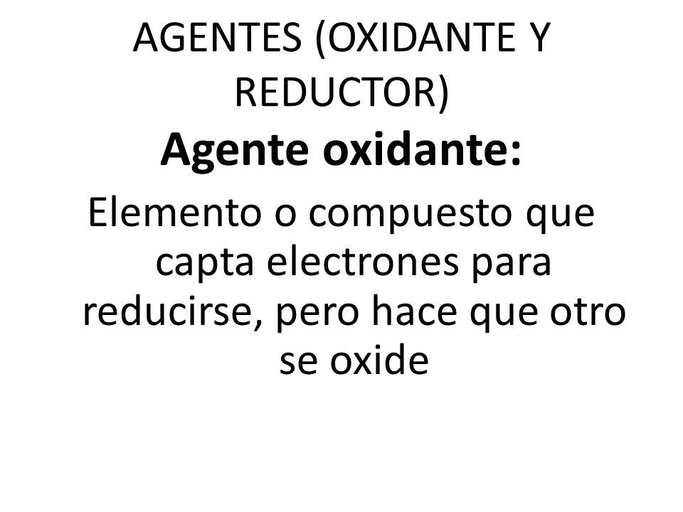 AGENTES (OXIDANTE Y REDUCTOR) Agente oxidante: Elemento o compuesto que capta electrones para reducirse, pero hace que otro se oxide